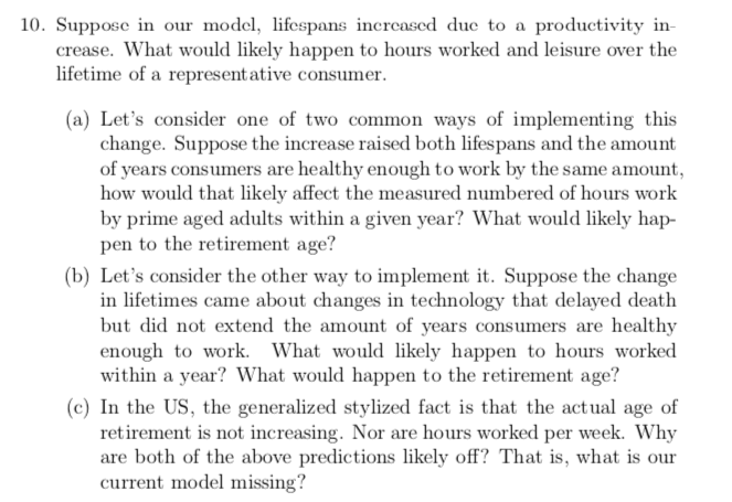 10. Suppose in our model, lifespans increased due to a productivity in- crease. What would likely happen to hours worked and leisure over the lifetime of a represent ative consumer. (a) Let's consider one of two common ways of implementing this change. Suppose the increase raised both lifespans and the amount of years consumers are healthy enough to work by the same amount, how would that likely affect the measured numbered of hours work by prime aged adults within a given year? What would likely hap- pen to the retirement age? (b) Let's consider the other way to implement it. Suppose the change in lifetimes came about changes in technology that delayed death but did not extend the amount of years consumers are healthy enough to work. What would likely happen to hours worked within a year? What would happen to the retirement age? (c) In the US, the generalized stylized fact is that the actual age of retirement is not increasing. Nor are hours worked per week. Why are both of the above predictions likely off? That is, what is our current model missing?