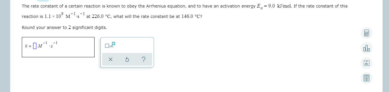 The rate constant of a certain reaction is known to obey the Arrhenius equation, and to have an activation energy E, = 9.0 kJ/mol. If the rate constant of this reaction is 1.1 x 10 M 's -1 at 226.0 °C, what will the rate constant be at 146.0 °C? 10° Round your answer to 2 significant digits.
