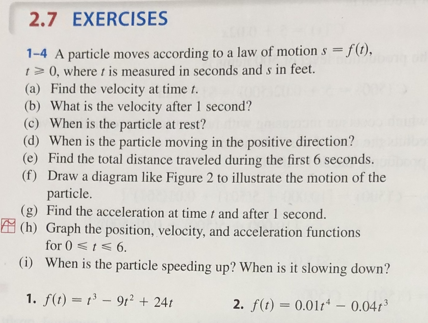 2.7 EXERCISES 1-4 A particle moves according to a law of motion s f(t), t 0, where t is measured in seconds ands in feet. (a) Find the velocity at time t. (b) What is the velocity after 1 second? (c) When is the particle at rest? (d) When is the particle moving in the positive direction? (e) Find the total distance traveled during the first 6 seconds. (f) Draw a diagram like Figure 2 to illustrate the motion of the particle. (g) Find the acceleration at time t and after 1 second. (h) Graph the position, velocity, and acceleration functions for 0t 6. (i) When is the particle speeding up? When is it slowing down? 1. f(t) t3-9t224t 2. f(t) 0.01t - 0.04t3