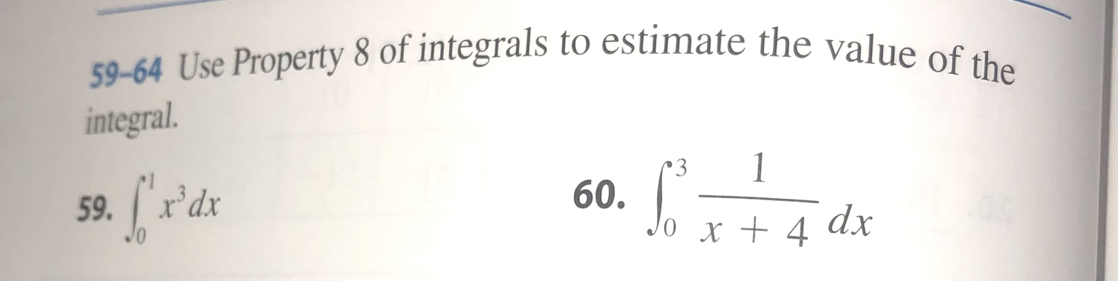 59-64 Use Property 8 of integrals to estimate the value of the integral 1 3 60. Jo x+ 4 59.r'dx dx 0