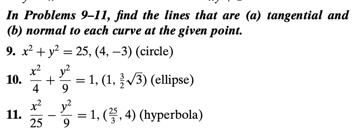 In Problems 9–11, find the lines that are (a) tangential and (b) пormal tо each curve at the given point. 9. х? + у? 3 25, (4, —3) (circle) x?, y? 10. = 1, (1, V3) (ellipse) 4 x2 11. 25 y2 1, (. 4) (hyperbola)