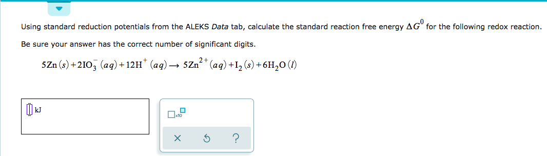 """Using standard reduction potentials from the ALEKS Data tab, calculate the standard reaction free energy AG for the following redox reaction. Be sure your answer has the correct number of significant digits. 2+ SZn (s)+2103 (aq)+12H (aq)- 5Zn"""" (aq) +12 (s)+6H20 (I) to ?"""