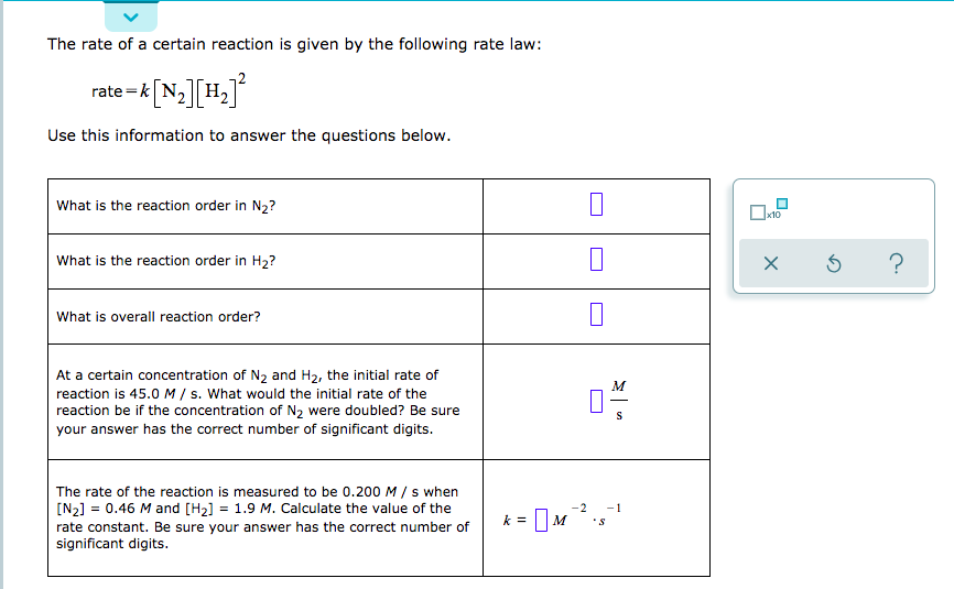 The rate of a certain reaction is given by the following rate law: rate-k N2 H2 Use this information to answer the questions below. What is the reaction order in N2? 10 What is the reaction order in H2? What is overall reaction order? At a certain concentration of N2 and H2, the initial rate of M reaction is 45.0 M / s. What would the initial rate of the reaction be if the concentration of N2 were doubled? Be sure your answer has the correct number of significant digits. The rate of the reaction is measured to be 0.200 M/ s when [N2] 0.46 M and [H2] = 1.9 M. Calculate the value of the -2 1 = rate constant. Be sure your answer has the correct number of significant digits