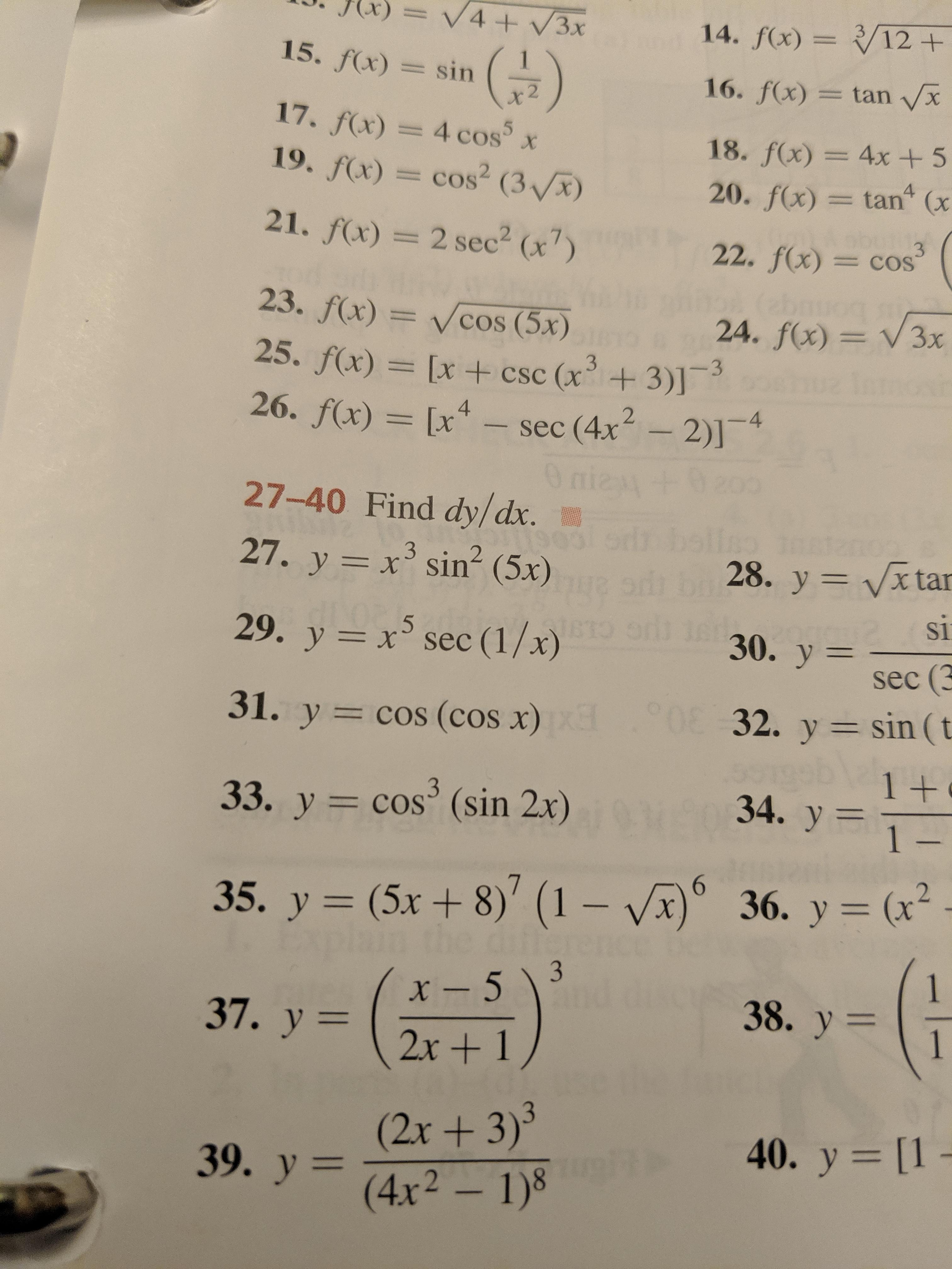 V4+/3x 14. f(x)=/12 + 15. f(x) sin 16. f(x)= tan x x 2 fx) = 4 cos5x .f(x) = cos2 ( 3 18. f(x)= 4x + 5 tan (x 4 20. f(x) 01 1 21. f(x) = 2 sec2 (x) 3 22. f(x) =COS abr 24. f(x) V3x 23. f(x)= Vcos (5x) 25. f(x) = [x +csc (x+3)] 26. f(x) [x sec (4x 2)]4 O nie + 2 27-40 Find dy/dx. 27. y x sin2 (5x) 28. y Vx tar X si 30. y= .5 29. y x sec (1/x) sec (3 032. y sin (t 31. y cos (cos x) 1 + 34. y 1- 3 33. y = cos (sin 2x) 6 36. у 3 (х* 36. y= (x (5x + 8)' (1 - Vx 35. y 1 x-513 38. y 37. у — 2x+1 (2x+ 3)3 39. y4x2 1) 40. y [1 -