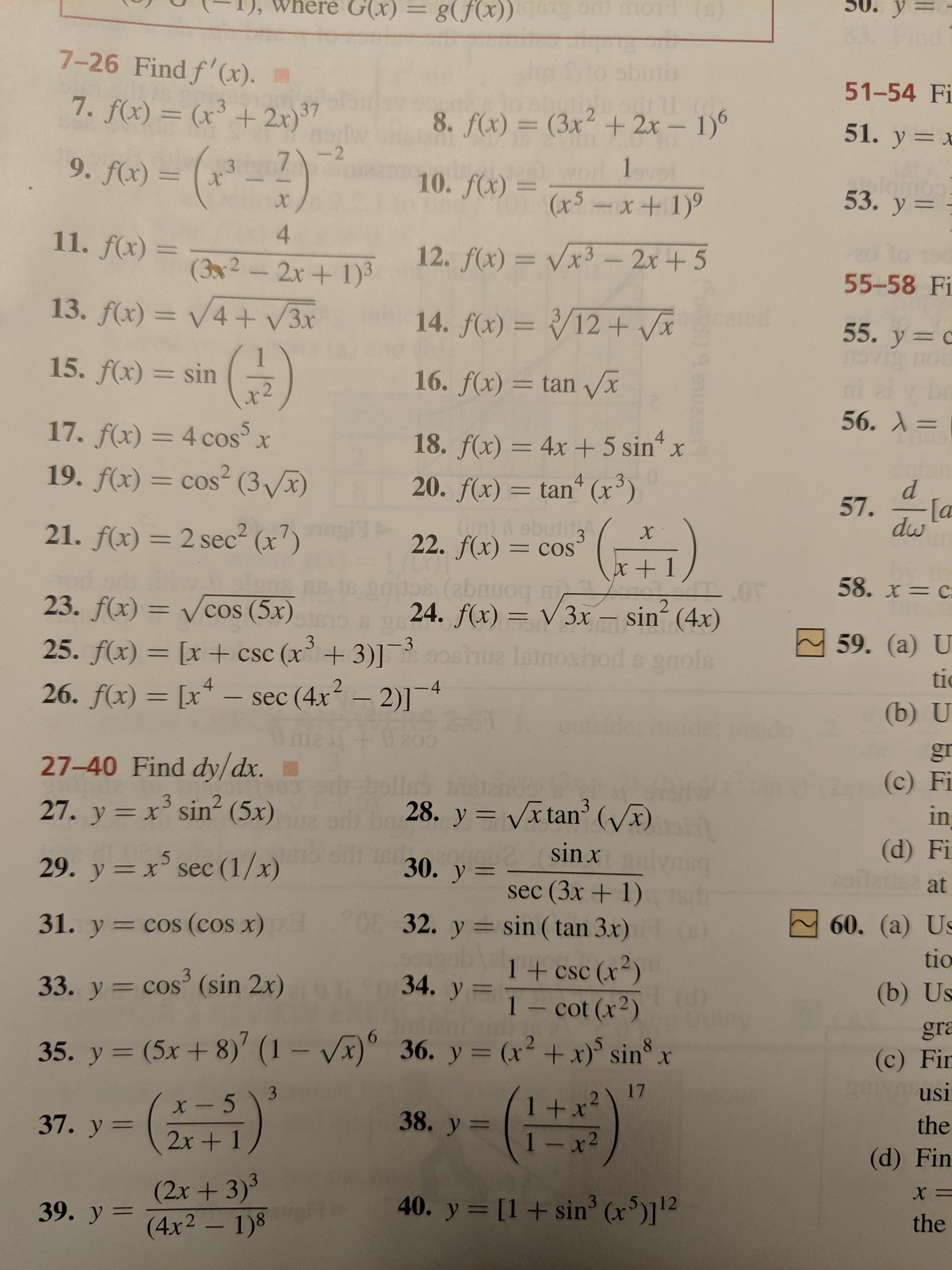 G(x)= у g(fx)) 00 o ) 7-26 Find f'(x). 51-54 Fi 7. f(x) = (x+ 2x) 37 2 8. f(x) = (3x + 2x- 1) 51. y x -(-2) --2 7 9. f(x) = 1pl 10. f(x)x5x+ 1) 3 x 53. у 3 X 4 11. f(x) = 12. f(x)= Vx3- 2x+5 (32-2x+ 1)3 55-58 Fi 13. f(x)= V4+ V3x 14. f(x)= /12+ Vx 3 55. y c ovio i 15. f(x) sin 16. f(x) = tan Vx 56. А 3 17. f(x) = 4 cos 5 X 4 18. f(x) = 4x 5 sin 20. f(x) tan (x3) 19. f(x)= cos2 (3Vx) 4 = COS d 57. [a dw wOd ebutitg 21. f(x) 2 sec2 (x7) X 3 22. f(x) = cos =COS x + 1 58. x= C 23. f(x) = Vcos (5x) 24. f(x) V3x sin (4x) 2 59. (а) U 3 -3 25. f(x)= [x+ csc (x+3)] ue Isino 6 9nols tic - sec (4x2-2)1 21 26. f(x) [x -4 (b) U de gr 27-40 Find dy/dx. (c) Fi 3 27. y x sin (5x) 3 28. y Vx tan' (x) in X (d) Fi sin x 5 30. y 29. y xsec (1/x) at sec (3x+ 1) 32. y sin (tan 3x) 31. y cos (cos x) 60. (a) Us tio 1 + csc (x2) Cot (x) 3 34. y 33. y cos' (sin 2x) (b) Us gra 35. y (5x + 8)' (1 - Vx) 36. y= (x2 +x) sin x (c) Fir usi 17 3 1 +x 1 -x2 2 X x- 5 38. y 37. у %3 the 2x+ 1 (d) Fin (2x+3)3 39. y (4x2- 1)8 40. y [1sin3 (x)112 the Coto
