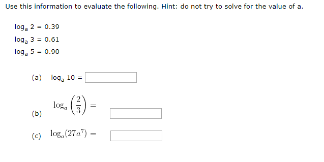 Use this information to evaluate the following. Hint: do not try to solve for the value of a loga 2 0.39 loga 3 0.61 loga 5 0.90 (a) loga 10 log (b) log (27a7) (c)