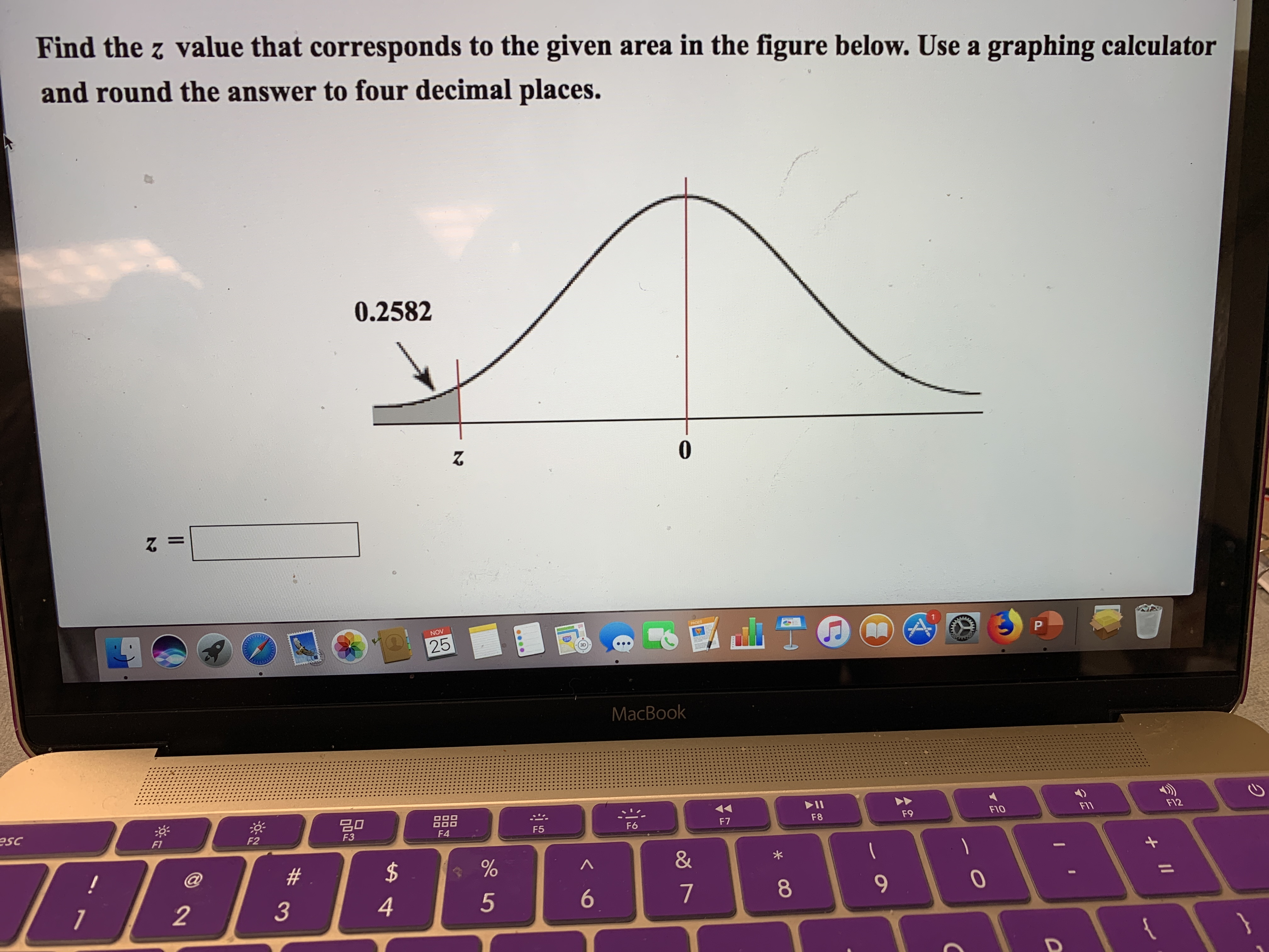 Find the z value that corresponds to the given area in the figure below. Use a graphing calculator and round the answer to four decimal places. 0.2582 0 A PACES NOV P 25 MacBook 딤미 F12 F1 FIO F9 F8 esc F7 F6 F5 F4 F3 F2 F1 & $ # @ ! 7 4 3 2 II