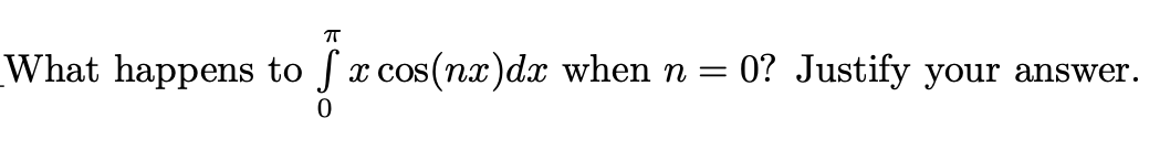 п What happens to x cos(nx)dx when n = 0? Justify your answer.
