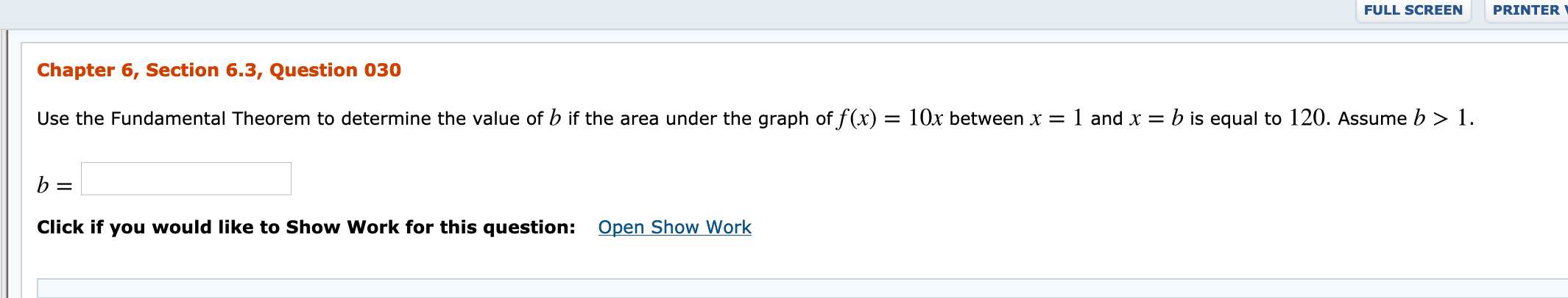 FULL SCREEN PRINTER Chapter 6, Section 6.3, Question 030 Use the Fundamental Theorem to determine the value of b if the area under the graph of f(x) = 10x between x = 1 and x = b is equal to 120. Assume b > 1. Open Show Work Click if you would like to Show Work for this question: