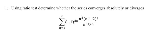 "1. Using ratio test determine whether the series converges absolutely or diverges (-1)3n "" (n + 2)! n! 32n n=1"