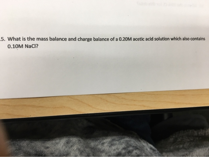 .5. What is the mass balance and charge balance of a 0.20M acetic acid solution which also contains 0.10M NaCl?