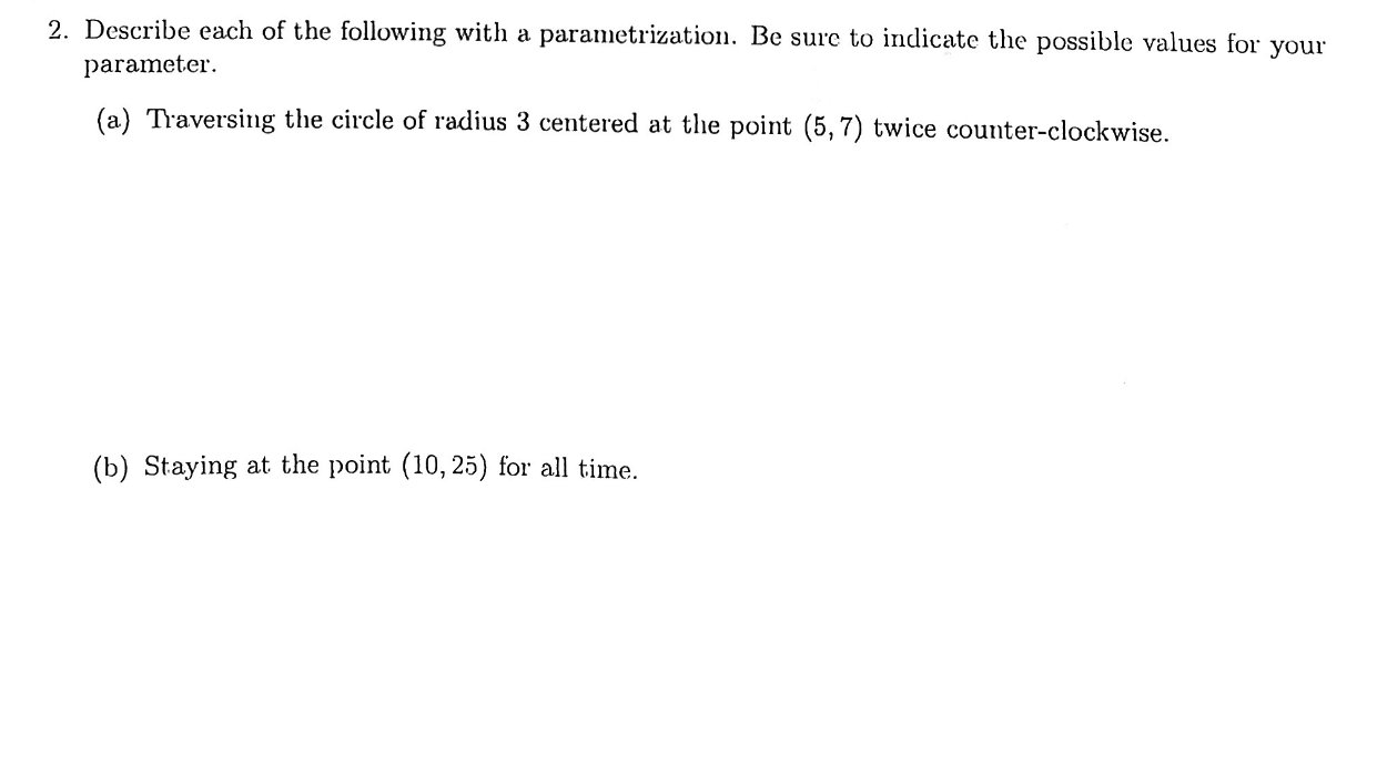 2. Describe each of the following with a parametrization. Be sure to indicate the possible values for parameter your (a) Traversing the circle of radius 3 centered at the point (5,7) twice counter-clockwise (b) Staying at the point (10,25) for all time
