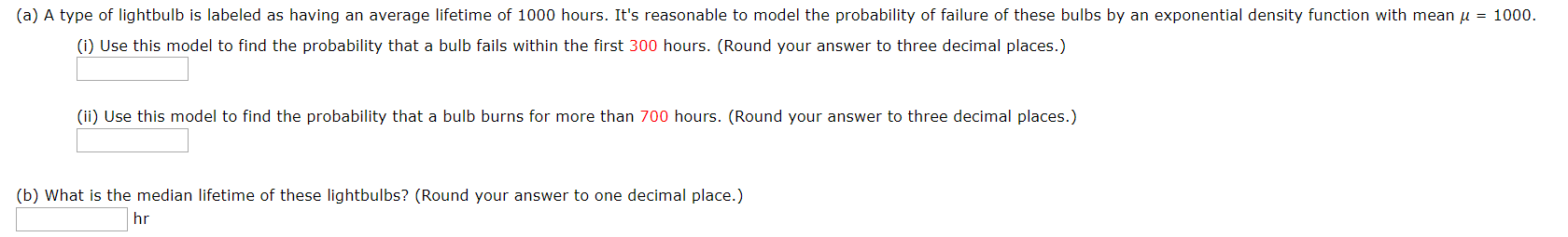 (a) A type of lightbulb is labeled as having an average lifetime of 1000 hours. It's reasonable to model the probability of failure of these bulbs by an exponential density function with mean u 1000 (i) Use this model to find the probability that a bulb fails within the first 300 hours. (Round your answer to three decimal places.) (ii) Use this model to find the probability that a bulb burns for more than 700 hours. (Round your answer to three decimal places.) (b) What is the median lifetime of these lightbulbs? (Round your answer to one decimal place.) hr