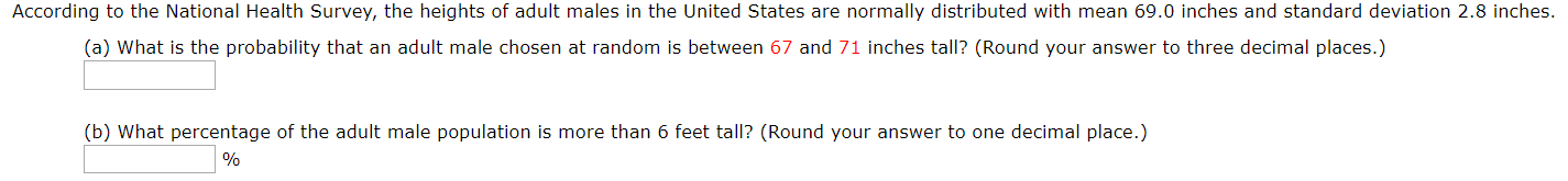 According to the National Health Survey, the heights adult males in the United States are normally distributed with mean 69.0 inches and standard deviation 2.8 inches. (a) What is the probability that an adult male chosen at random is between 67 and 71 inches tall? (Round your answer to three decimal places.) (b) What percentage of the adult male population is more than 6 feet tall? (Round your answer to one decimal place.)