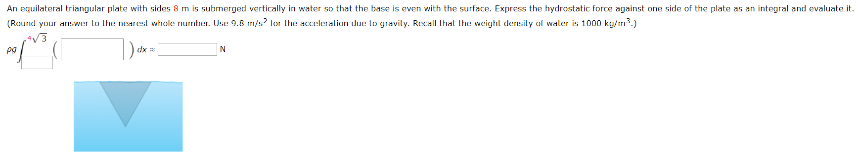 An equilateral triangular plate with sides 8 m is submerged vertically in water so that the base is even with the surface. Express the hydrostatic force against one side of the plate as an integral and evaluate it. (Round your answer to the nearest whole number. Use 9.8 m/s2 for the acceleration due to gravity. Recall that the weight density of water is 1000 kg/m3.) dx N pg