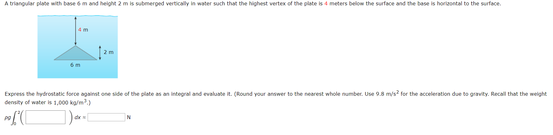 A triangular plate with base 6 m and height 2 m is submerged vertically in water such that the highest vertex of the plate is 4 meters below the surface and the base is horizontal to the surface. 4 m 2 m 6 m Express the hydrostatic force against one side of the plate as an integral and evaluate it. (Round your answer to the nearest whole number. Use 9.8 m/s2 for the acceleration due to gravity. Recall that the weight density of water is 1,000 kg/m3.) dx N pg