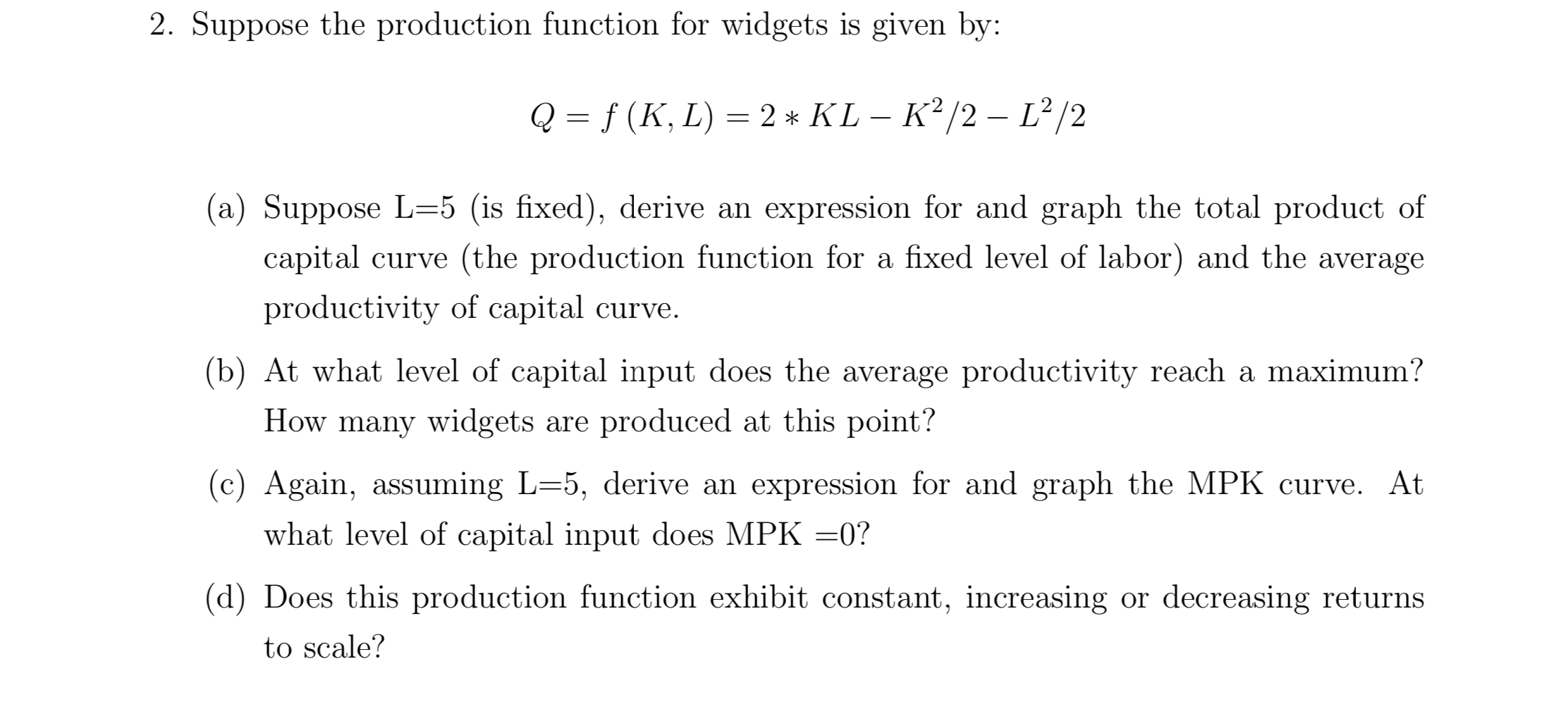 2. Suppose the production function for widgets is given by: f (K, L) 2* KL - K2/2- L2/2 Q 1 (a) Suppose L-5 (is fixed), derive an expression for and graph the total product of capital curve (the production function for a fixed level of labor) and the average productivity of capital curve. (b) At what level of capital input does the average productivity reach a maximum? How many widgets are produced at this point? (c) Again, assuming L=5, derive an expression for and graph the MPK curve. At what level of capital input does MPK =0? (d) Does this production function exhibit constant, increasing or decreasing returns to scale?