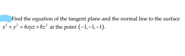 Find the equation of the tangent plane and the normal line to the surface x +y = 6xyz +8z2 at the point (-1,–1,–1).
