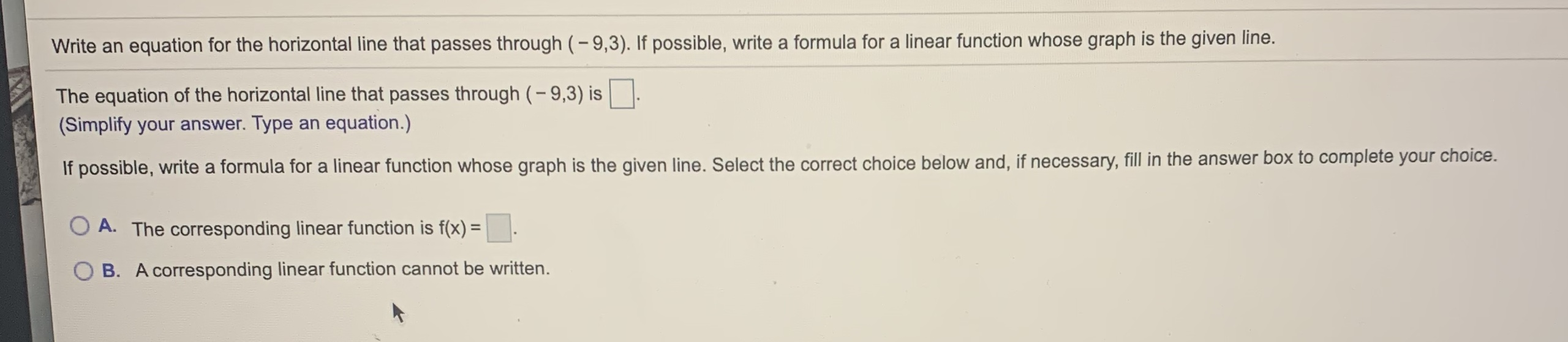 Write an equation for the horizontal line that passes through (-9,3). If possible, write a formula for a linear function whose graph is the given line. The equation of the horizontal line that passes through (- 9,3) is (Simplify your answer. Type an equation.) If possible, write a formula for a linear function whose graph is the given line. Select the correct choice below and, if necessary, fill in the answer box to complete your choice. A. The corresponding linear function is f(x) = B. A corresponding linear function cannot be written.