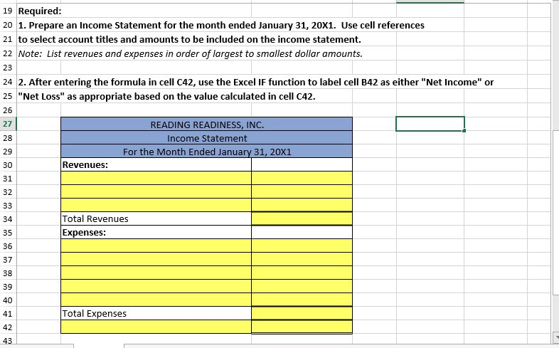 """19 Required: 20 1. Prepare an Income Statement for the month ended January 31, 20X1. Use cell references 21 to select account titles and amounts to be included on the income statement. 22 Note: List revenues and expenses in order of largest to smallest dollar amounts. 23 24 2. After entering the formula in cell C42, use the Excel IF function to label cell B42 as either """"Net Income"""" or 25 """"Net Loss"""" as appropriate based on the value calculated in cell C42. 26 READING READINESS, INC. 27 28 Income Statement For the Month Ended January 31, 20X1 29 Revenues: 30 31 32 33 Total Revenues 34 Expenses: 35 36 37 38 39 40 Total Expenses 41 42"""