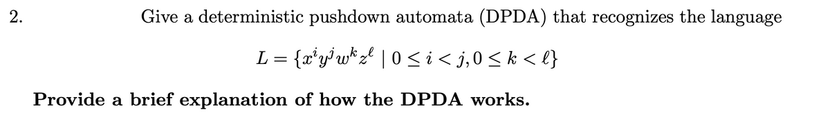 Give a deterministic pushdown automata (DPDA) that recognizes the language L = {x*y}w*z° | 0 <i< j,0<k < l} Provide a brief explanation of how the DPDA works.