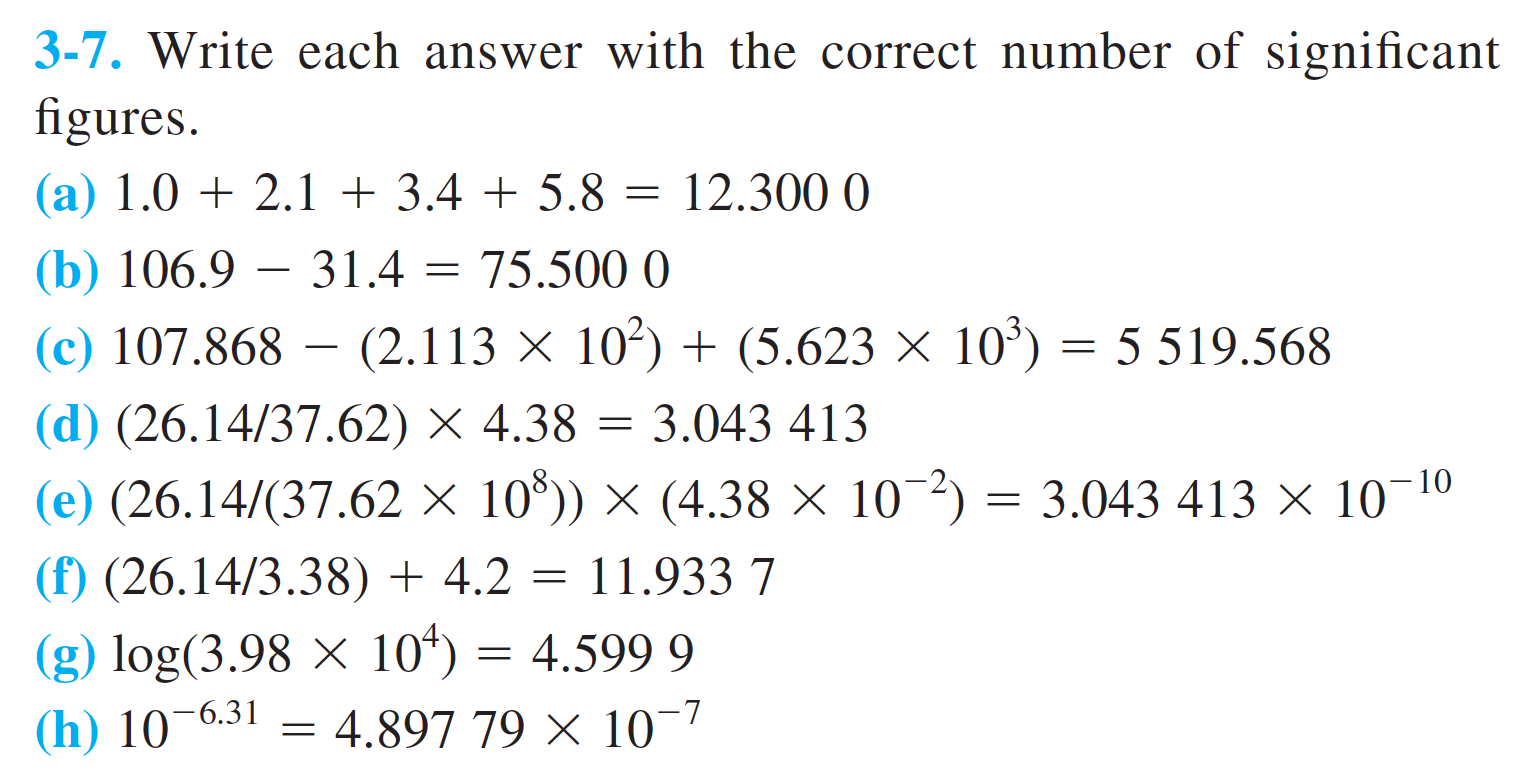 3-7. Write each answer with the correct number of significant figures (a) 1.02.1 + 3.4 + 5.8 12.300 0 (b) 106.9 31.4 (c) 107.868 (2.113 X 75.500 0 102(5.623 x 10 5 519.568 (d) (26.14/37.62) X 4.38 3.043 413 10 (e) (26.14/(37.62 x 10)) x (4.38 x 10 2) 3.043 413 x 10 11.933 7 (f) (26.14/3.38) + 4.2 (g) log(3.98 x 10*) = 4.897 79 X 10 4.599 9 (h) 10-6.31