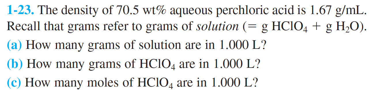 1-23. The density of 70.5 wt% aqueous perchloric acid is 1.67 g/mL Recall that grams refer to grams of solution (= g HCIO4 g H2O)  (a) How many grams of solution are in 1.000 L?  (b) How many grams of HCIO4 are in 1.000 L? (c) How many moles of HCIO4 are in 1.000 L?