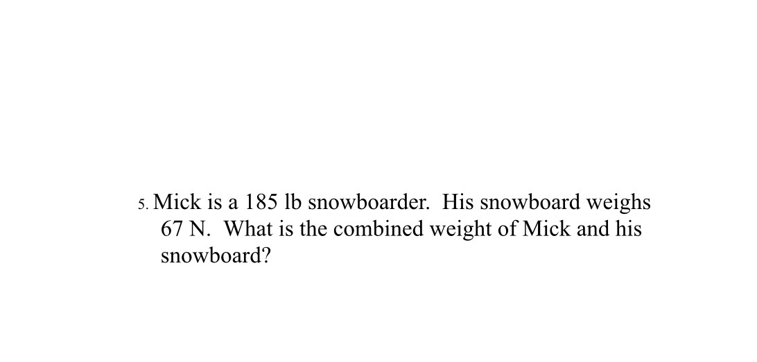 5. Mick is a 185 lb snowboarder. His snowboard weighs 67 N. What is the combined weight of Mick and his snowboard?