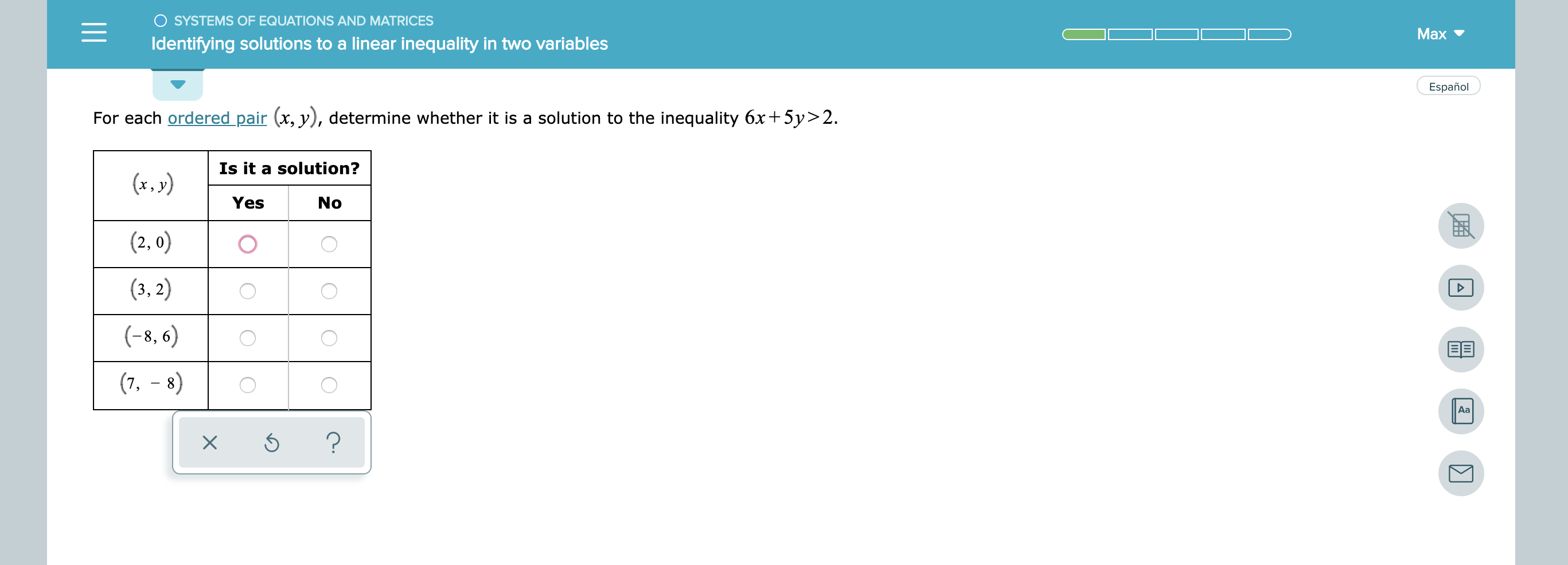 O SYSTEMS OF EQUATIONS AND MATRICES Mаx Identifying solutions to a linear inequality in two variables Español For each ordered pair (x, y), determine whether it is a solution to the inequality 6x5y> 2. Is it a solution? (x.y) Yes No (2, 0) (3, 2) (-8, 6) (7, 8) Aa ? X