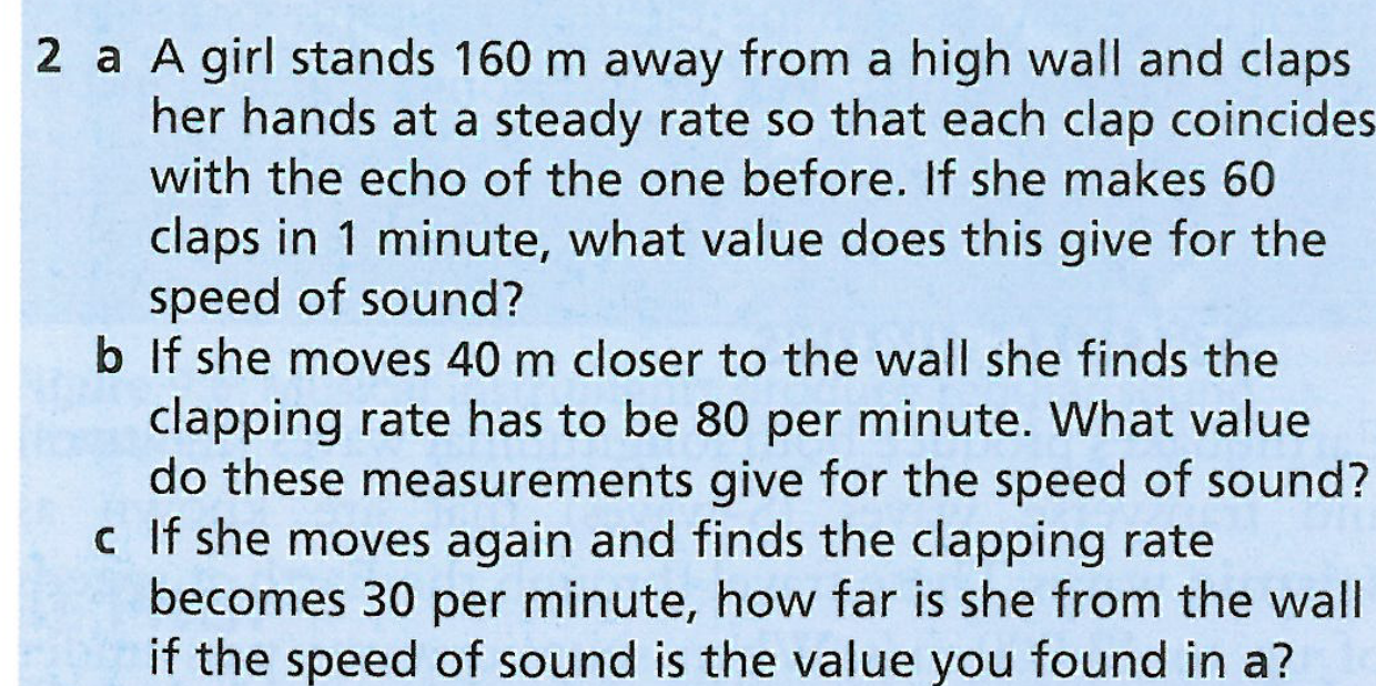 2 a A girl stands 160 m away from a high wall and claps her hands at a steady rate so that each clap coincides with the echo of the one before. If she makes 60 claps in 1 minute, what value does this give for the speed of sound? b If she moves 40 m closer to the wall she finds the clapping rate has to be 80 per minute. What value do these measurements give for the speed of sound? c If she moves again and finds the clapping rate becomes 30 per minute, how far is she from the wall if the speed of sound is the value you found in a?