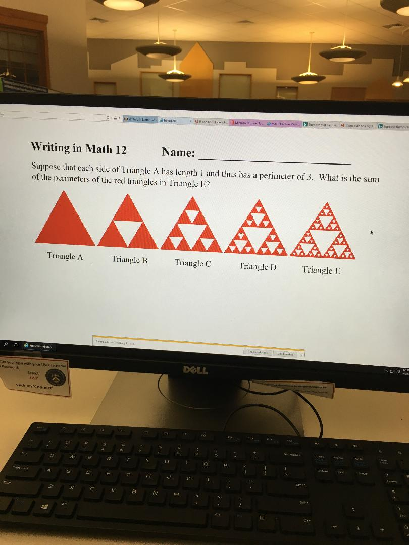 Supp that cach bSuppe that eachs Qifons side of s ighs Suppe atcach Mal-Coten t Meresot Cfice I anhy s ath-M Qaesdefangt b Name: Writing in Math 12 Suppose that each side of Triangle A has length 1 and thus has a perimeter of 3. What is the sum of the perimeters of the red triangles in Triangle E? AAAAA Triangle A Triangle B Triangle C Triangle D Triangle E Cheese a s esa 1/am DELL er you legis with your US usernati Pa d Select usI m Sck on 'Connect 4 2 4 W E R Y U O P eters A F G H L crar A X C V M Se AY Ait Ctri