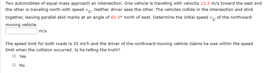 Two automobiles of equal mass approach an intersection. One vehicle is traveling with velocity 13.5 m/s toward the east and the other is traveling north with speed v2 Neither driver sees the other. The vehicles collide in the intersection and stick angle of 65.0° north of east. Determine the initial speed v together, leaving parallel skid marks at an of the northward- moving vehicle. m/s The speed limit for both roads is 35 mi/h and the driver of the northward-moving vehicle claims he was within the speed limit when the collision occurred. Is he telling the truth? Yes No