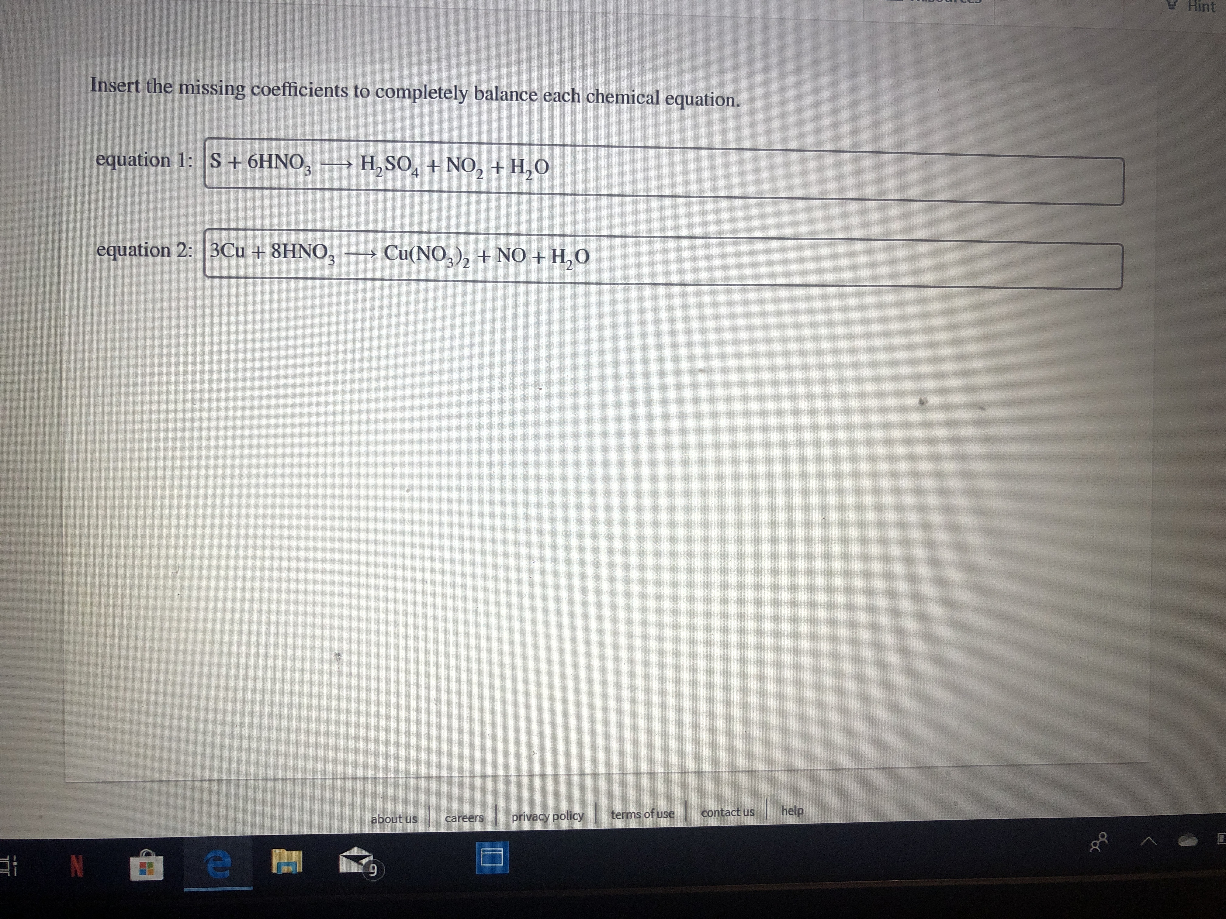 Hint Insert the missing coefficients to completely balance each chemical equation. equation 1: S +6HNO3 H2SO4+ NO2+H,O equation 2: 3Cu +8HNO Cu(NO3)2 NO + H2O 3 help contact us terms of use privacy policy about us careers 9 N