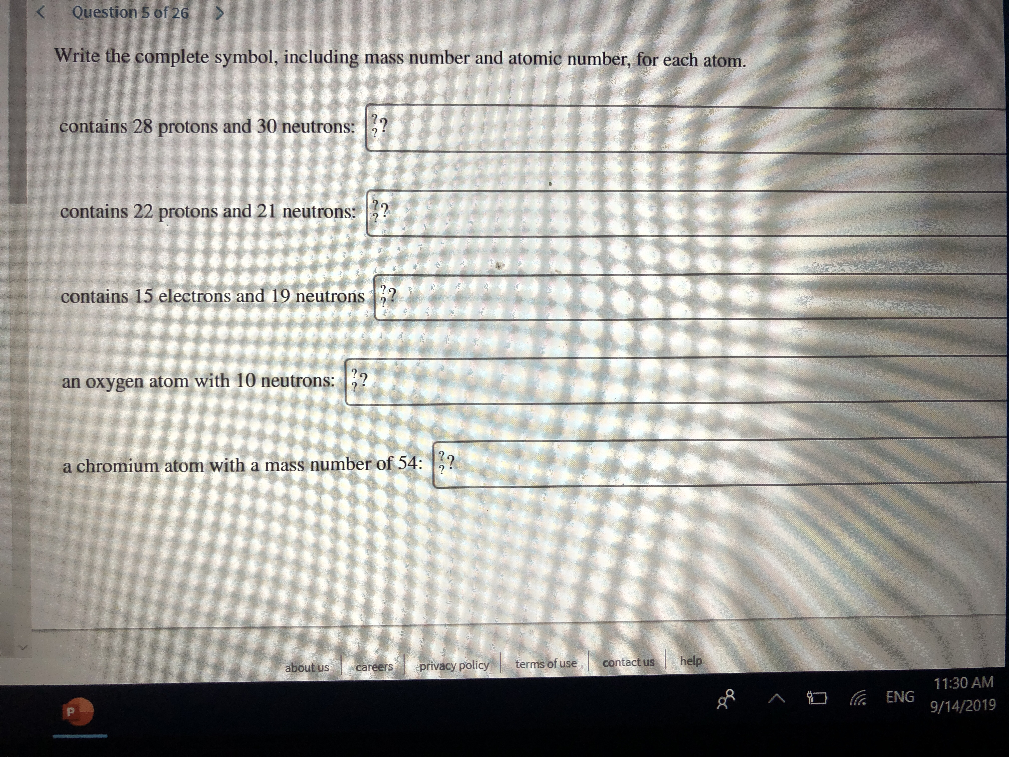 Question 5 of 26 K Write the complete symbol, including mass number and atomic number, for each atom. contains 28 protons and 30 neutrons:? contains 22 protons and 21 neutrons: contains 15 electrons and 19 neutrons an oxygen atom with 10 neutrons: a chromium atom with a mass number of 54: help contact us terms of use privacy policy about us careers 11:30 AM ENG 9/14/2019 P