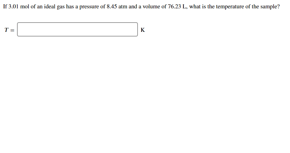 If 3.01 mol of an ideal gas has a pressure of 8.45 atm and a volume of 76.23 L, what is the temperature of the sample? Т- К