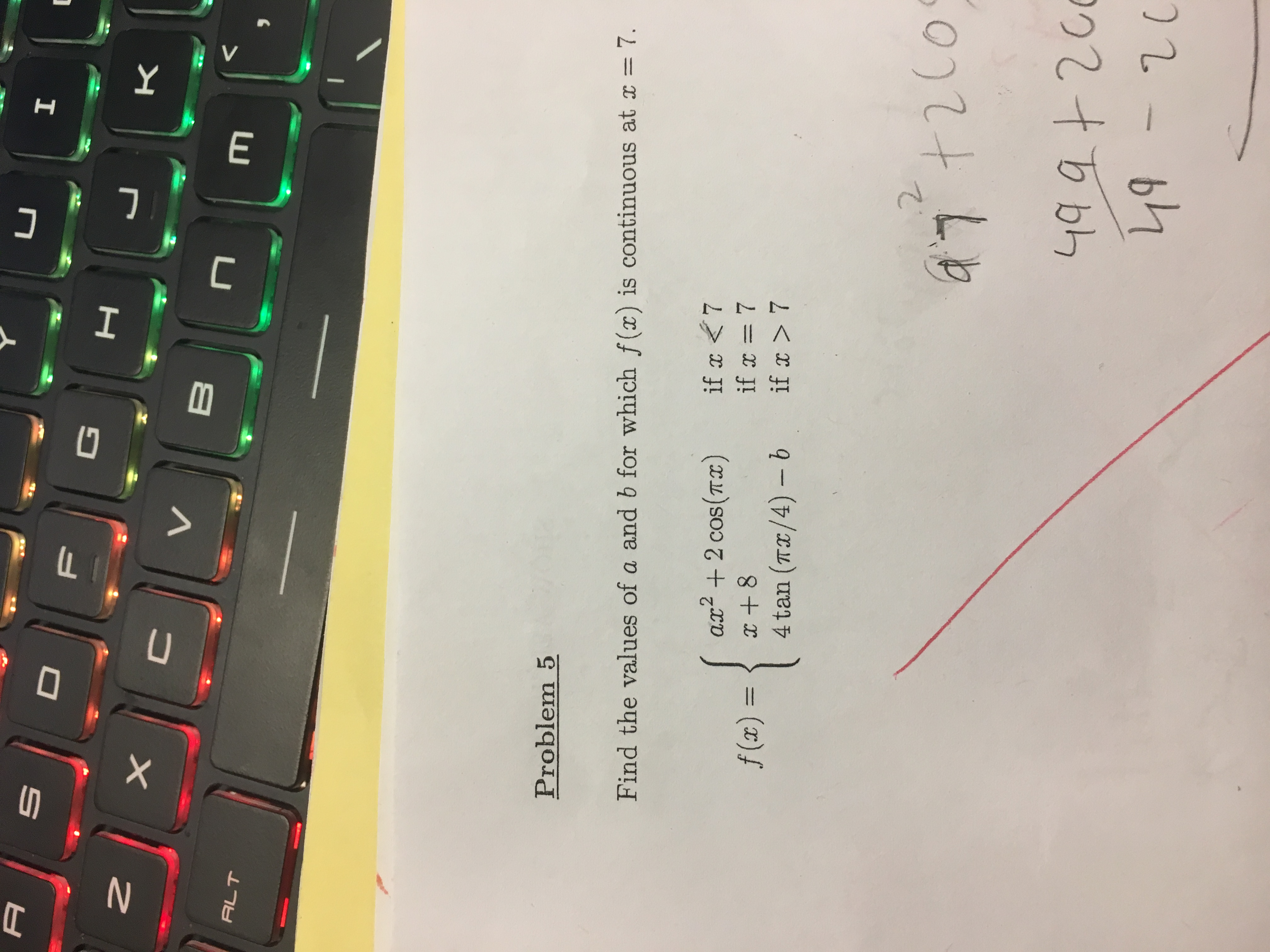 I A D F к X V B ALT Problem 5 Find the values of a and b for which f(x) is continuous at x 7 if x<7 if x= 7 if x >7 ax2 cos(Tx) f (x) = 1 4 tan (TI/4) - b 2 Co +200 49 94200 49-20 V E -7 U