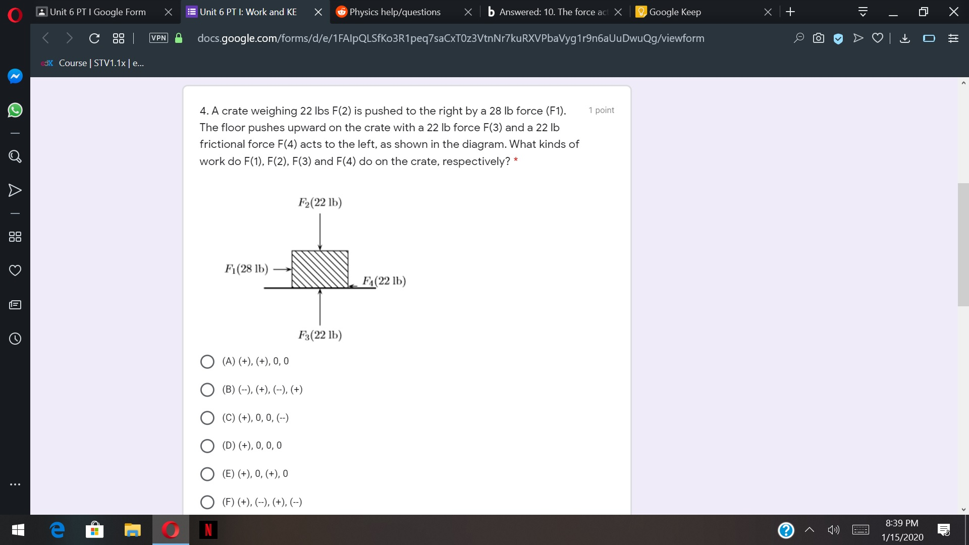 6 Physics help/questions O Google Keep E Unit 6 PT I: Work and KE b Answered: 10. The force act X AUnit 6 PT I Google Form C 88 | VPN docs.google.com/forms/d/e/1FAlpQLSFKo3R1peq7saCxTOz3VtnNr7kuRXVPbaVyg1r9n6aUuDwuQg/viewform 3X Course | STV1.1x|e.. 4. A crate weighing 22 lbs F(2) is pushed to the right by a 28 lb force (F1). The floor pushes upward on the crate with a 22 lb force F(3) and a 22 lb frictional force F(4) acts to the left, as shown in the diagram. What kinds of 1 point work do F(1), F(2), F(3) and F(4) do on the crate, respectively? * F2(22 lb) F1(28 lb) F<(22 lb) F3(22 lb) (A) (+), (+), 0, 0 (B) (-), (+), (--), (+) (C) (+), 0, 0, (--) (D) (+), 0, 0, 0 (E) (+), 0, (+), 0 (F) (+), (--), (+), (--) 8:39 PM 1») 1/15/2020 ||>