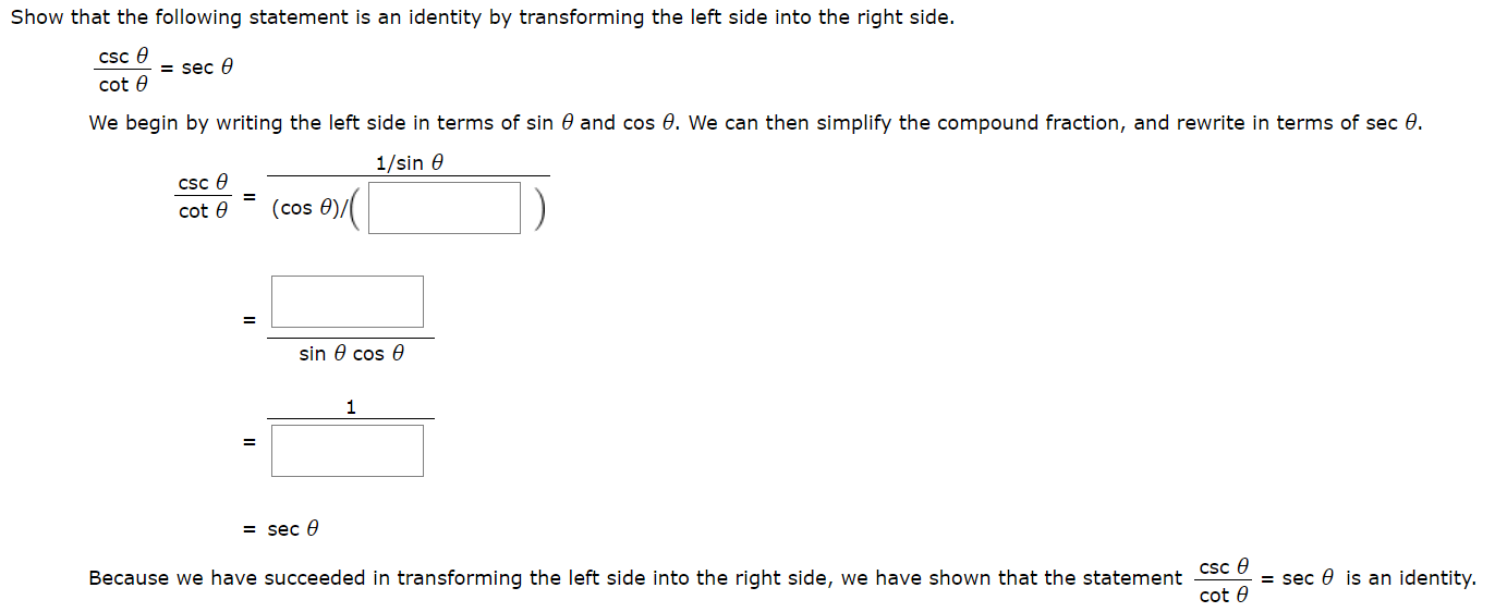 Show that the following statement is an identity by transforming the left side into the right side. csc e = sec cot e We begin by writing the left side in terms of sin 0 and cos 0. We can then simplify the compound fraction, and rewrite in terms of sec 0. 1/sin e cSc e (cos 0), cot e sin 0 cos e 1 = sec e Because we have succeeded in transforming the left side into the right side, we have shown that the statement Csc 0 = sec 0 is an identity. cot e