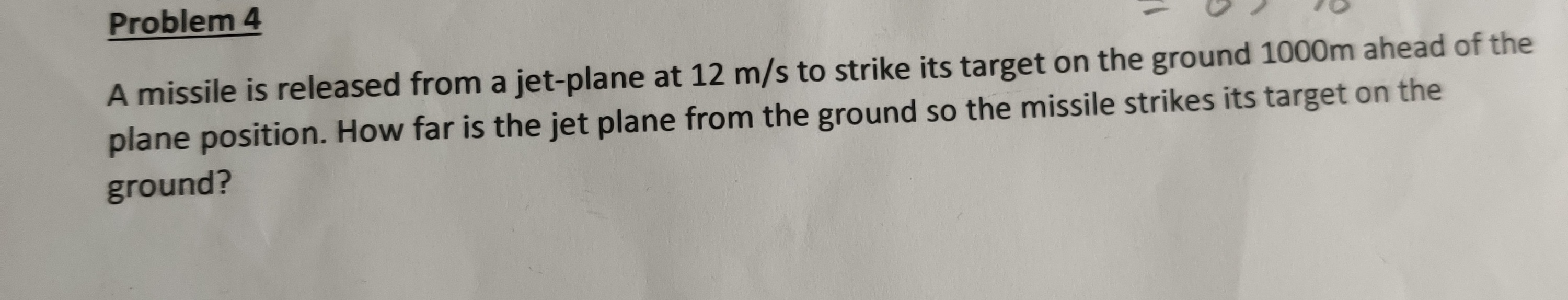 Problem 4 A missile is released from a jet-plane at 12 m/s to strike its target on the ground 1000m ahead of the plane position. How far is the jet plane from the ground so the missile strikes its target on the ground?