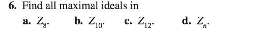 6. Find all maximal ideals in d. Z, c. Z12. 'n' b. Z10. a. Zg.