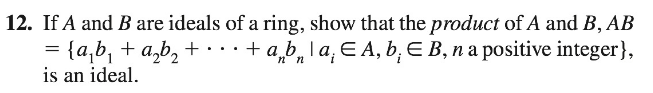 12. If A and B are ideals of a ring, show that the product of A and B, AB + a,b, la, E A, b, E B, na positive integer}, = {a,b, + a,b, + · · · is an ideal.