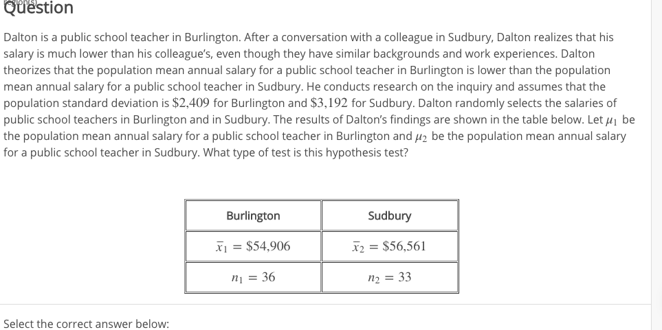 Question Dalton is a public school teacher in Burlington. After a conversation with a colleague in Sudbury, Dalton realizes that his salary is much lower than his colleague's, even though they have similar backgrounds and work experiences. Dalton theorizes that the population mean annual salary for a public school teacher in Burlington is lower than the population mean annual salary for a public school teacher in Sudbury. He conducts research on the inquiry and assumes that the population standard deviation is $2,409 for Burlington and $3,192 for Sudbury. Dalton randomly selects the salaries of public school teachers in Burlington and in Sudbury. The results of Dalton's findings are shown in the table below. Let 1 be the population mean annual salary for a public school teacher in Burlington and H2 be the population mean annual salary for a public school teacher in Sudbury. What type of test is this hypothesis test? Burlington Sudbury X $54,906 X2 = $56,561 n1= 36 n2 = 33 Select the correct answer below: