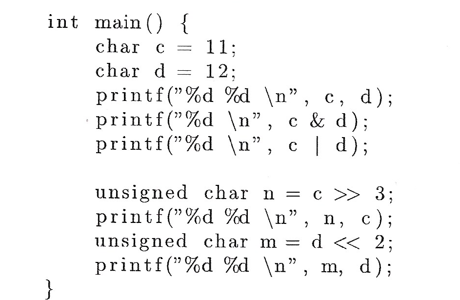 "int main { char c 11 char d 12 printf(""%d %d \n"", c, d); printf (""%d \n"" printf (""%d \n"", c & d) d); C unsigned char n printf(""%d %d \n"", n, c); unsigned char m = d << 2; printf (""%d %d \n"", m, d) C >3;"