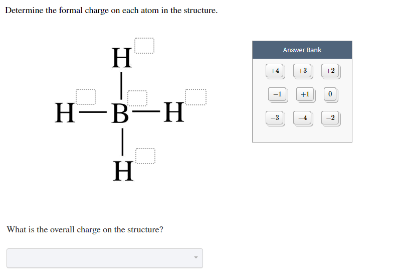 Determine the formal charge on each atom in the structure Answer Bank +2 +4 +3 +1 -1 Н—В—Н | Н 3 -2 -4 What is the overall charge on the structure? HI