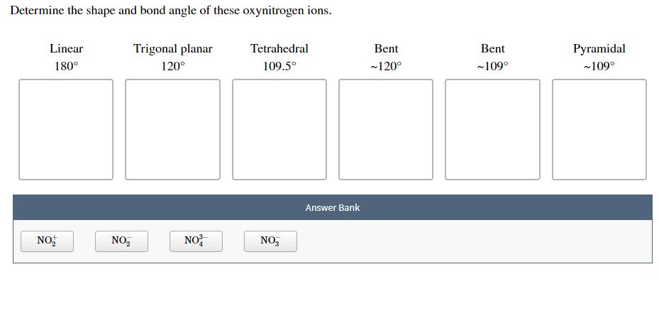Determine the shape and bond angle of these oxynitrogen ions. Trigonal planar Linear Tetrahedral Bent Bent Pyramidal 180° 120° 109.5° 120° 109° ~109° Answer Bank NO NO NO2 NO3