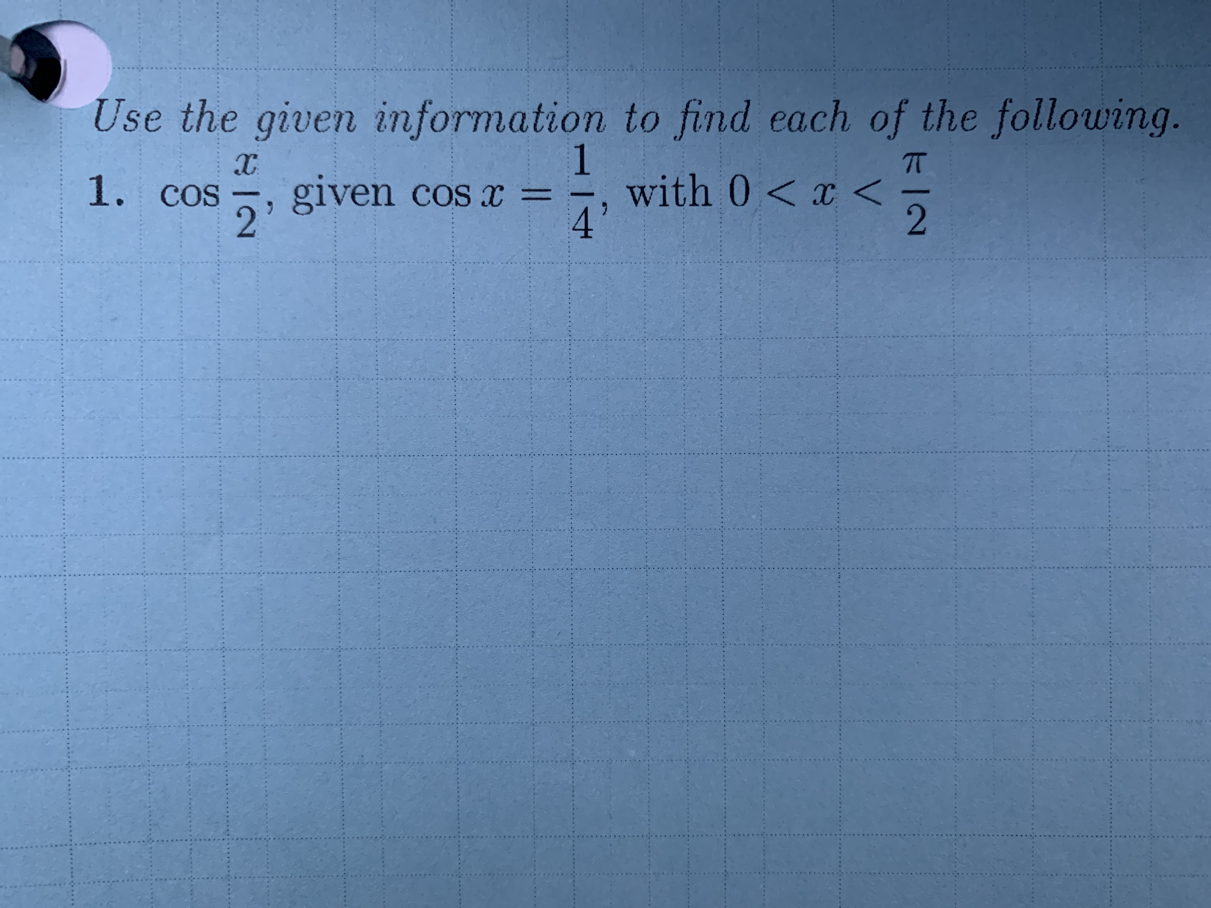 Use the given information to find each of the following. 1 with 0 x< 4 1. cos given cos x = 2' 2