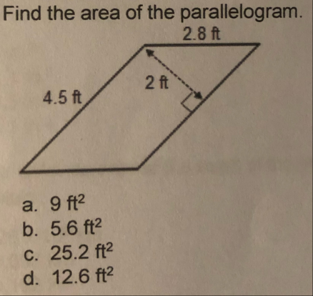 Find the area of the parallelogram. 2.8 ft 2 ft 4.5 ft a. 9 ft? b. 5.6 ft2 C. 25.2 ft2 d. 12.6 ft2