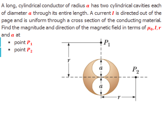A long, cylindrical conductor of radius a has two cylindrical cavities each of diameter a through its entire length. A current I is directed out of the page and is uniform through a cross section of the conducting material. Find the magnitude and direction of the magnetic field in terms of µo,I,r and a at • point P, • point P2 a P2 a