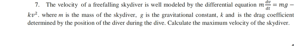 7. The velocity of a freefalling skydiver is well modeled by the differential equation ma = mg – kv². where m is the mass of the skydiver, g is the gravitational constant, k and is the drag coefficient determined by the position of the diver during the dive. Calculate the maximum velocity of the skydiver.