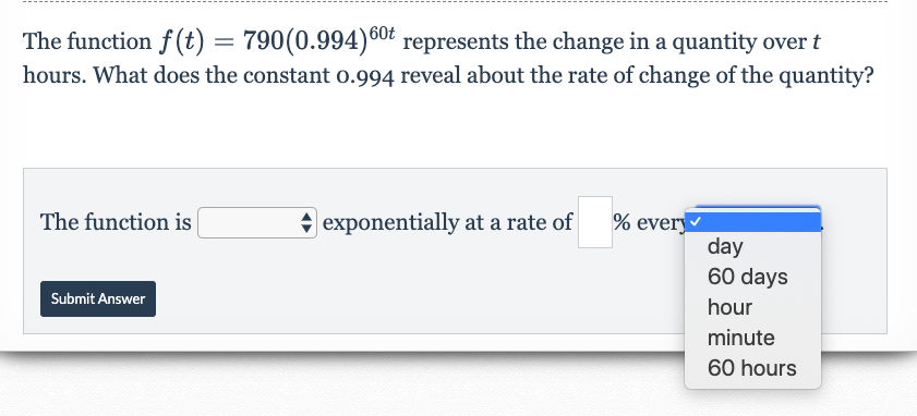 The function f(t) = 60t 790(0.994)0 represents the change in a quantity over t hours. What does the constant o.994 reveal about the rate of change of the quantity? |exponentially at a rate of % ever day 60 days The function is Submit Answer hour minute 60 hours